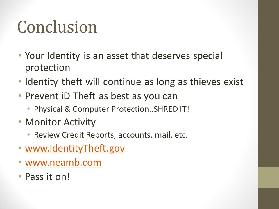 Conclusion Your Identity is an asset that deserves special protection Identity theft will continue as long as thieves exist Prevent iD Theft as best as you can Physical & Computer Protection..SHRED IT.