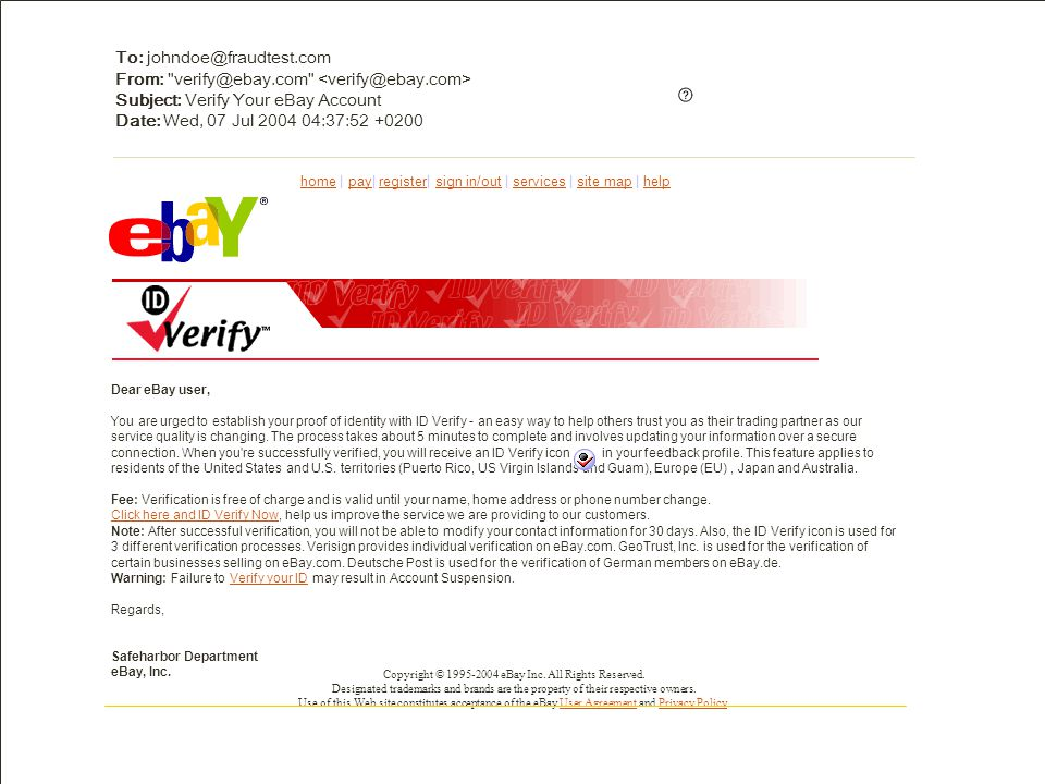 To: johndoe@fraudtest.com From: verify@ebay.com Subject: Verify Your eBay Account Date: Wed, 07 Jul 2004 04:37:52 +0200 Dear eBay user, You are urged to establish your proof of identity with ID Verify - an easy way to help others trust you as their trading partner as our service quality is changing.