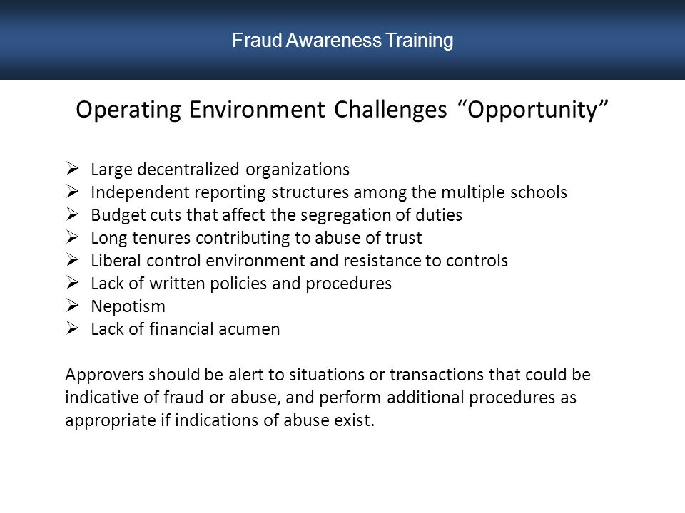 Operating Environment Challenges Opportunity  Large decentralized organizations  Independent reporting structures among the multiple schools  Budget cuts that affect the segregation of duties  Long tenures contributing to abuse of trust  Liberal control environment and resistance to controls  Lack of written policies and procedures  Nepotism  Lack of financial acumen Approvers should be alert to situations or transactions that could be indicative of fraud or abuse, and perform additional procedures as appropriate if indications of abuse exist.