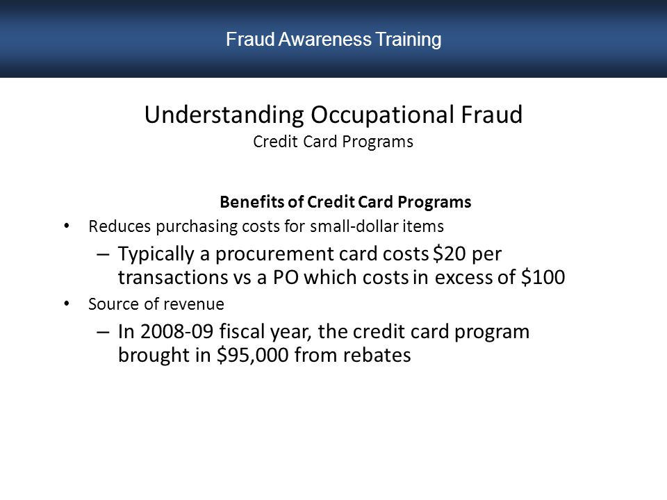 Understanding Occupational Fraud Credit Card Programs Benefits of Credit Card Programs Reduces purchasing costs for small-dollar items – Typically a procurement card costs $20 per transactions vs a PO which costs in excess of $100 Source of revenue – In 2008-09 fiscal year, the credit card program brought in $95,000 from rebates Fraud Awareness Training