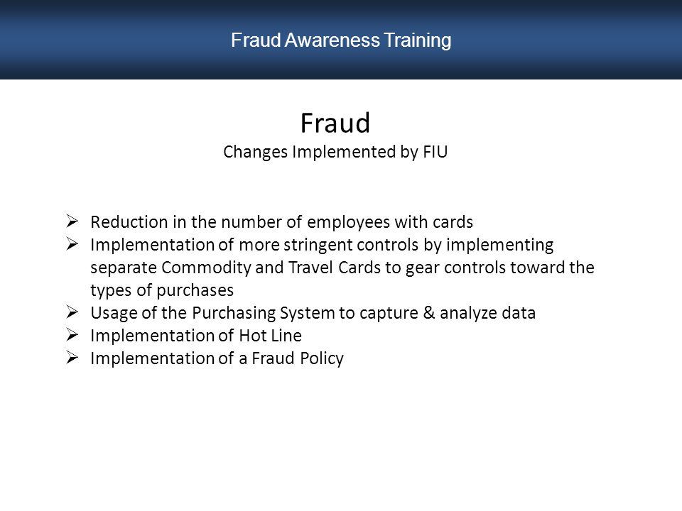 Fraud Changes Implemented by FIU  Reduction in the number of employees with cards  Implementation of more stringent controls by implementing separate Commodity and Travel Cards to gear controls toward the types of purchases  Usage of the Purchasing System to capture & analyze data  Implementation of Hot Line  Implementation of a Fraud Policy Fraud Awareness Training