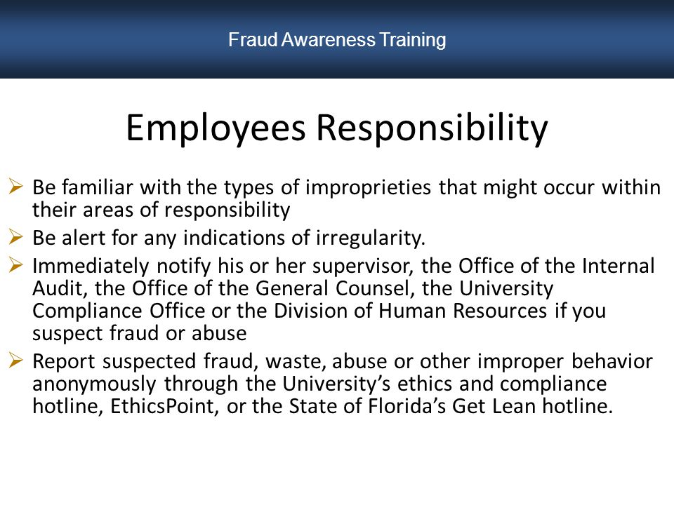 Employees Responsibility  Be familiar with the types of improprieties that might occur within their areas of responsibility  Be alert for any indications of irregularity.