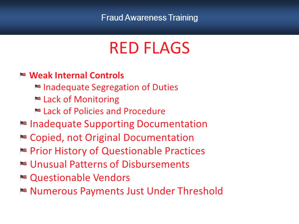 RED FLAGS Weak Internal Controls Inadequate Segregation of Duties Lack of Monitoring Lack of Policies and Procedure Inadequate Supporting Documentation Copied, not Original Documentation Prior History of Questionable Practices Unusual Patterns of Disbursements Questionable Vendors Numerous Payments Just Under Threshold Fraud Awareness Training