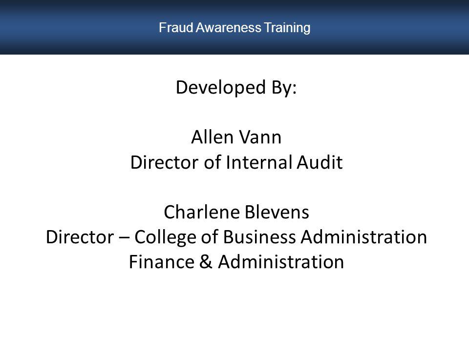 Developed By: Allen Vann Director of Internal Audit Charlene Blevens Director – College of Business Administration Finance & Administration Fraud Awareness Training