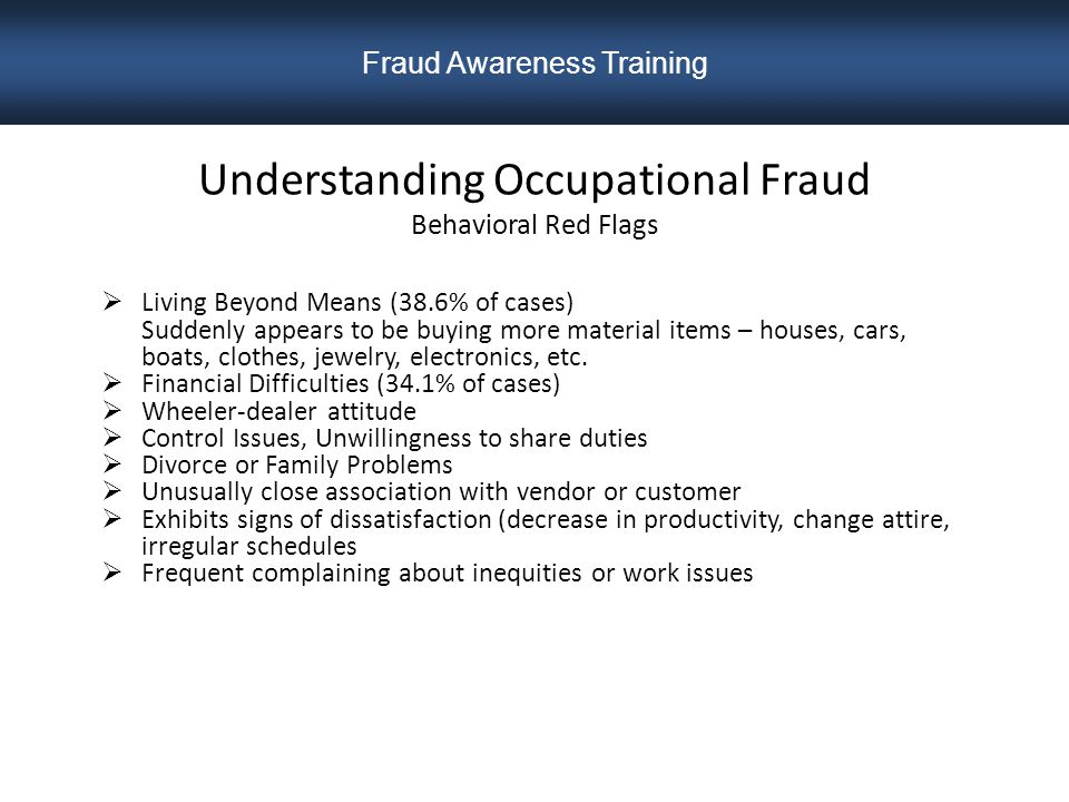 Understanding Occupational Fraud Behavioral Red Flags  Living Beyond Means (38.6% of cases) Suddenly appears to be buying more material items – houses, cars, boats, clothes, jewelry, electronics, etc.
