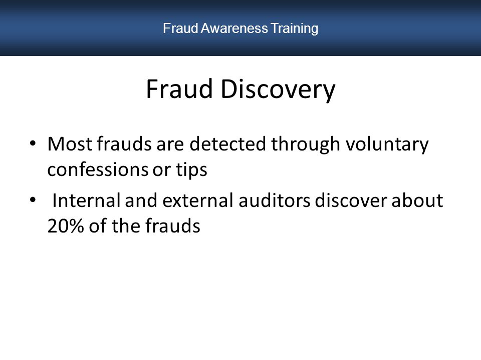 Fraud Discovery Most frauds are detected through voluntary confessions or tips Internal and external auditors discover about 20% of the frauds Fraud Awareness Training
