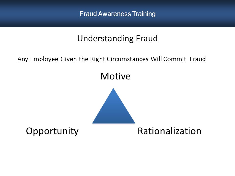 Common Pressures Motives for Fraud  Financial Pressures  Medical Problems – Especially for a loved one  Spouse loses a job  Divorce  Starting a New Business or Current Business is Struggling  Criminal Conviction  Civil Lawsuit  Purchase of a new home, a second home, or a home remodel  Need to Maintain a Certain Lifestyle  Excessive Gambling  Drug or Alcohol Addiction Fraud Awareness Training