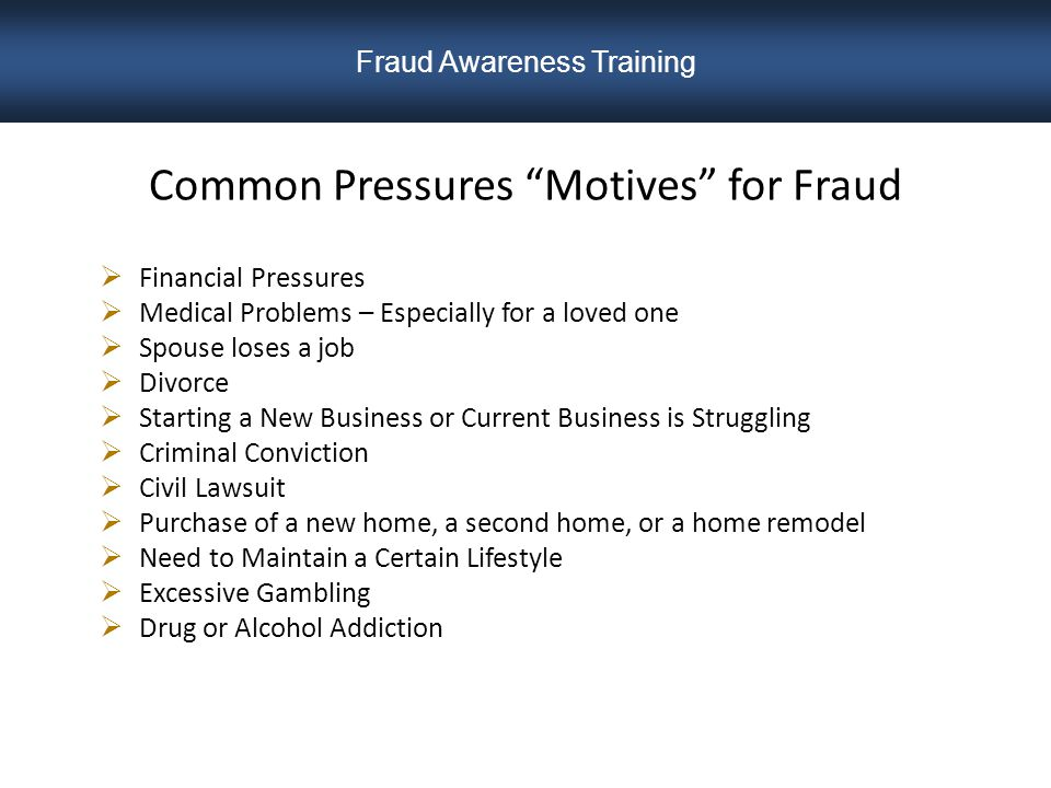 Common Pressures Motives for Fraud  Financial Pressures  Medical Problems – Especially for a loved one  Spouse loses a job  Divorce  Starting a New Business or Current Business is Struggling  Criminal Conviction  Civil Lawsuit  Purchase of a new home, a second home, or a home remodel  Need to Maintain a Certain Lifestyle  Excessive Gambling  Drug or Alcohol Addiction Fraud Awareness Training
