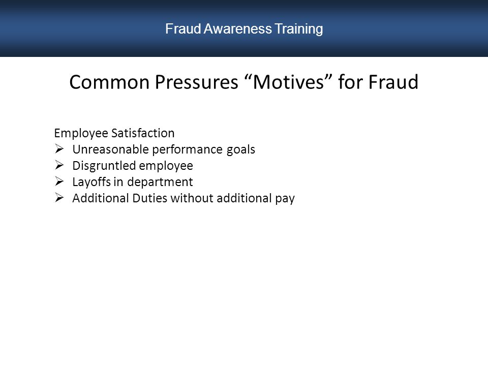 Common Pressures Motives for Fraud Employee Satisfaction  Unreasonable performance goals  Disgruntled employee  Layoffs in department  Additional Duties without additional pay Fraud Awareness Training