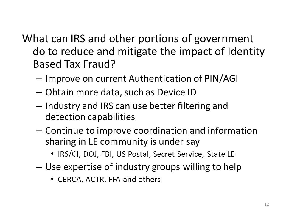 12 What can IRS and other portions of government do to reduce and mitigate the impact of Identity Based Tax Fraud.