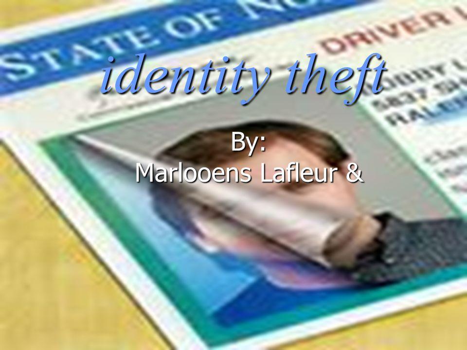 identity theft By: Marlooens Lafleur &