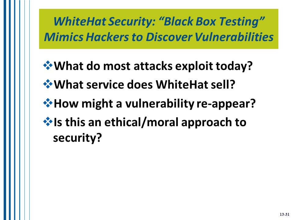 13-31 WhiteHat Security: Black Box Testing Mimics Hackers to Discover Vulnerabilities  What do most attacks exploit today.