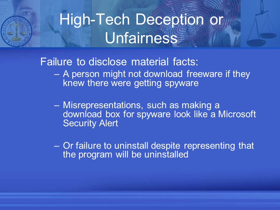 High-Tech Deception or Unfairness Failure to disclose material facts: –A person might not download freeware if they knew there were getting spyware –Misrepresentations, such as making a download box for spyware look like a Microsoft Security Alert –Or failure to uninstall despite representing that the program will be uninstalled