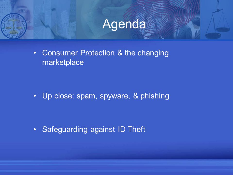 Agenda Consumer Protection & the changing marketplace Up close: spam, spyware, & phishing Safeguarding against ID Theft