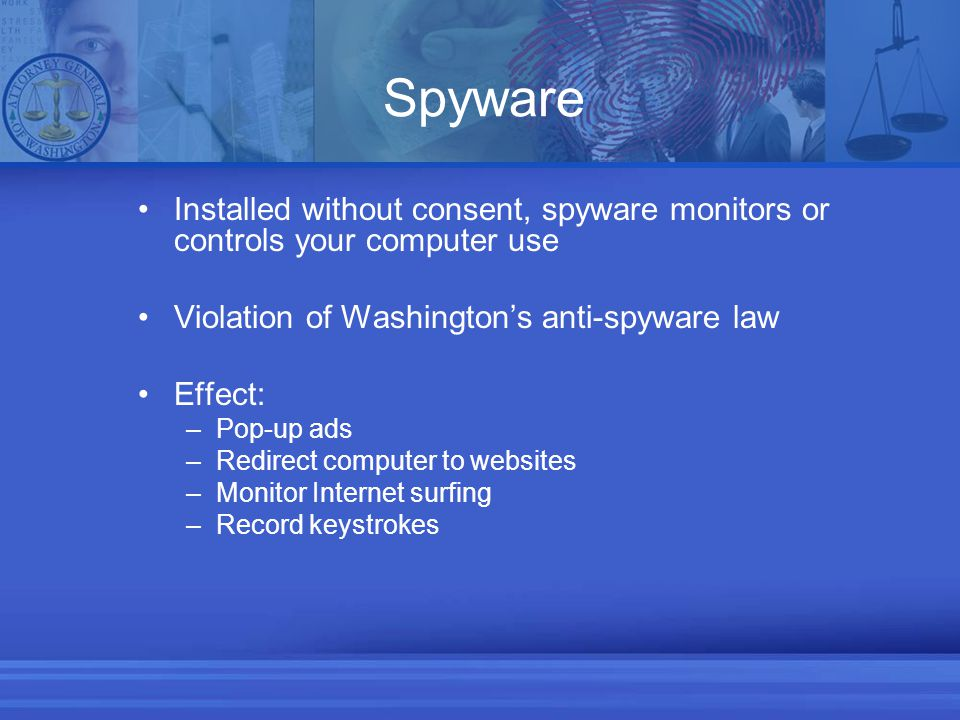Spyware Installed without consent, spyware monitors or controls your computer use Violation of Washington's anti-spyware law Effect: –Pop-up ads –Redirect computer to websites –Monitor Internet surfing –Record keystrokes