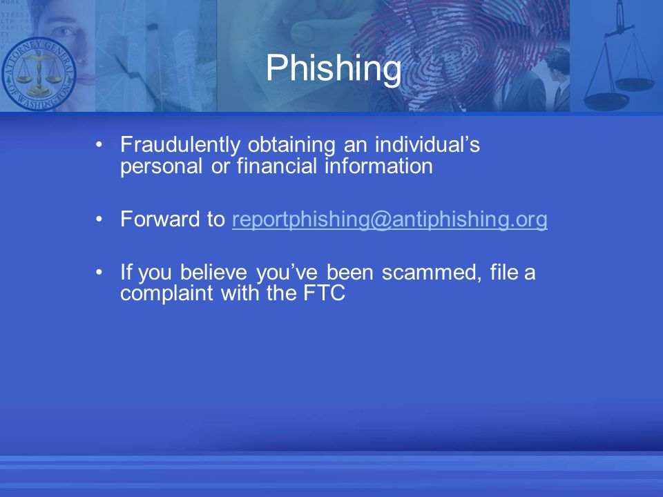 Phishing Fraudulently obtaining an individual's personal or financial information Forward to reportphishing@antiphishing.orgreportphishing@antiphishing.org If you believe you've been scammed, file a complaint with the FTC