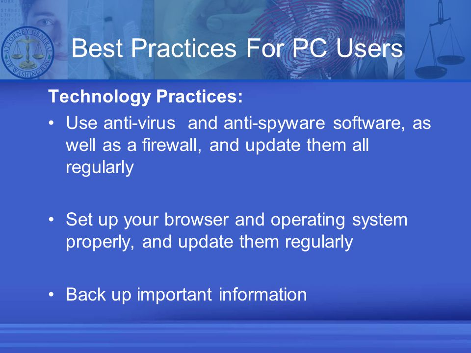 Best Practices For PC Users Technology Practices: Use anti-virus and anti-spyware software, as well as a firewall, and update them all regularly Set up your browser and operating system properly, and update them regularly Back up important information