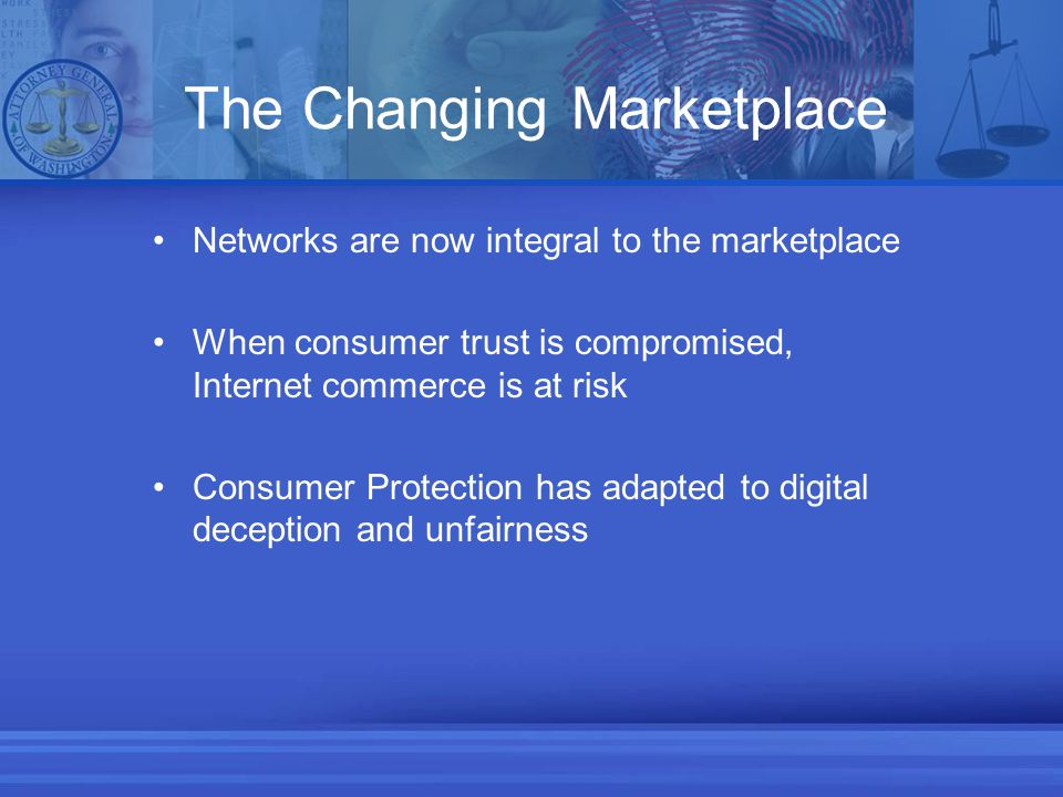 The Changing Marketplace Networks are now integral to the marketplace When consumer trust is compromised, Internet commerce is at risk Consumer Protection has adapted to digital deception and unfairness