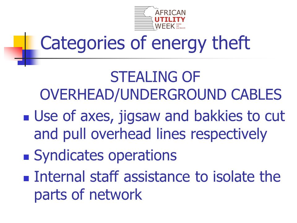 Categories of energy theft STEALING OF OVERHEAD/UNDERGROUND CABLES Use of axes, jigsaw and bakkies to cut and pull overhead lines respectively Syndicates operations Internal staff assistance to isolate the parts of network