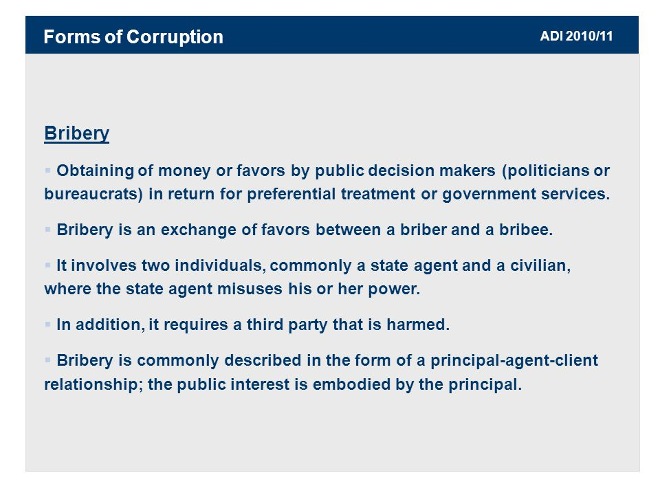 ADI 2010/11 Bribery  Obtaining of money or favors by public decision makers (politicians or bureaucrats) in return for preferential treatment or government services.