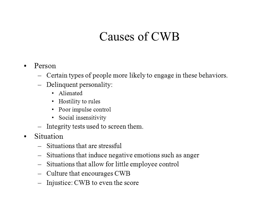 Causes of CWB Person –Certain types of people more likely to engage in these behaviors. –Delinquent personality: Alienated Hostility to rules Poor imp