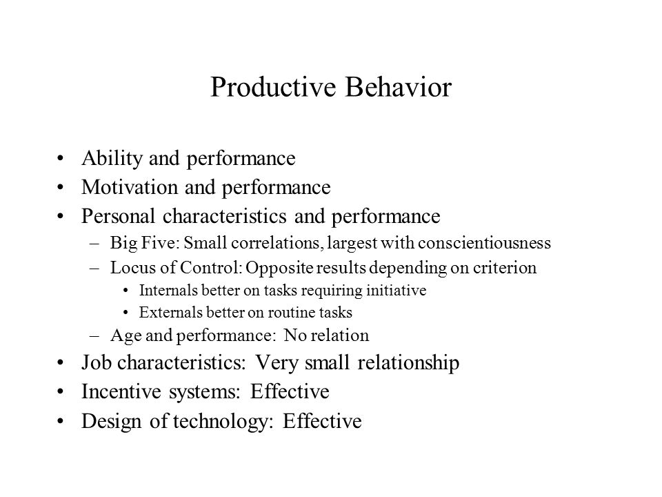 Productive Behavior Ability and performance Motivation and performance Personal characteristics and performance –Big Five: Small correlations, largest