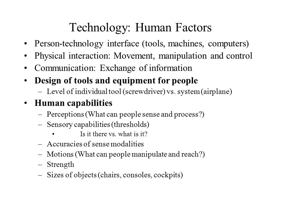 Technology: Human Factors Person ‑ technology interface (tools, machines, computers) Physical interaction: Movement, manipulation and control Communication: Exchange of information Design of tools and equipment for people –Level of individual tool (screwdriver) vs.
