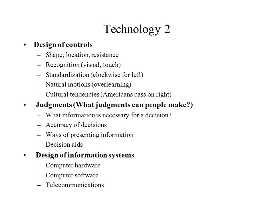 Technology 2 Design of controls –Shape, location, resistance –Recognition (visual, touch) –Standardization (clockwise for left) –Natural motions (overlearning) –Cultural tendencies (Americans pass on right) Judgments (What judgments can people make ) –What information is necessary for a decision.