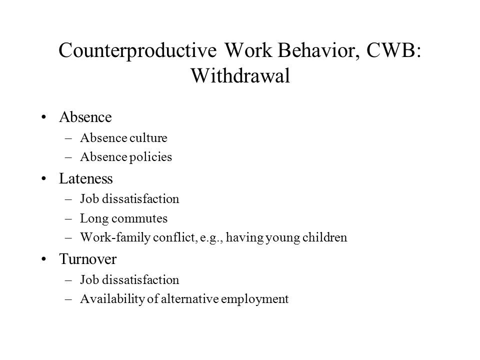 Counterproductive Work Behavior, CWB: Withdrawal Absence –Absence culture –Absence policies Lateness –Job dissatisfaction –Long commutes –Work-family conflict, e.g., having young children Turnover –Job dissatisfaction –Availability of alternative employment