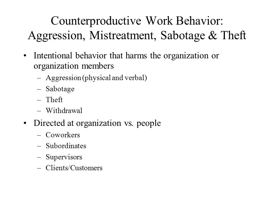 Counterproductive Work Behavior: Aggression, Mistreatment, Sabotage & Theft Intentional behavior that harms the organization or organization members –Aggression (physical and verbal) –Sabotage –Theft –Withdrawal Directed at organization vs.