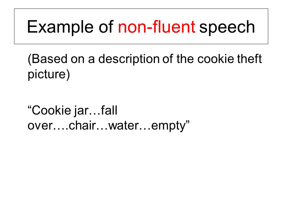 Example of non-fluent speech (Based on a description of the cookie theft picture) Cookie jar…fall over….chair…water…empty