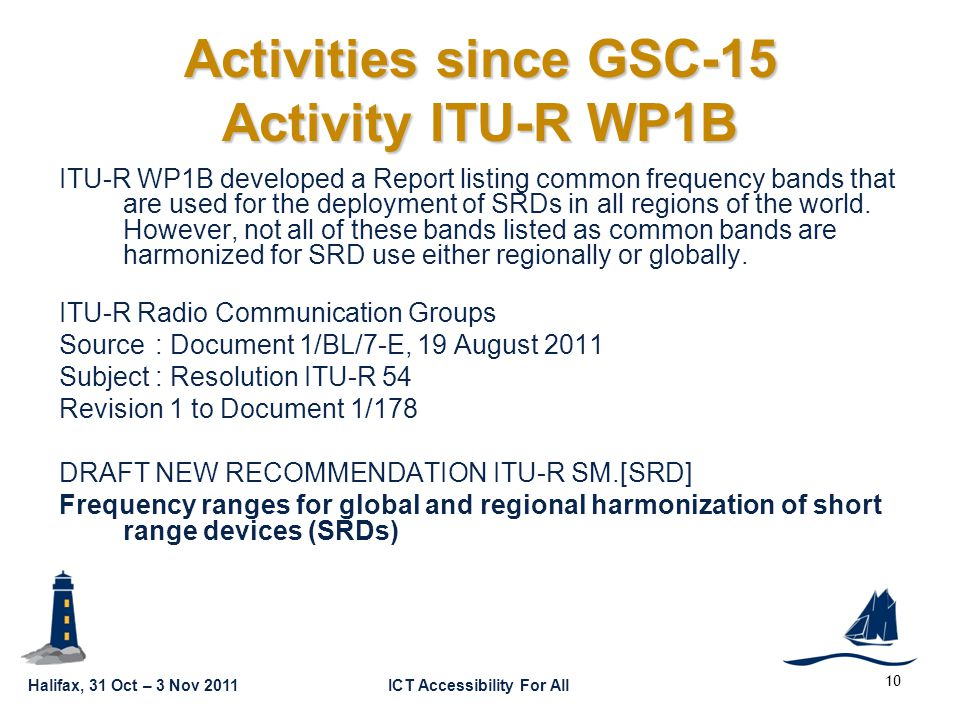 Halifax, 31 Oct – 3 Nov 2011ICT Accessibility For All GSC16-GRSC9-22 Activities since GSC-15 Activity ITU-R WP1B ITU-R WP1B developed a Report listing common frequency bands that are used for the deployment of SRDs in all regions of the world.