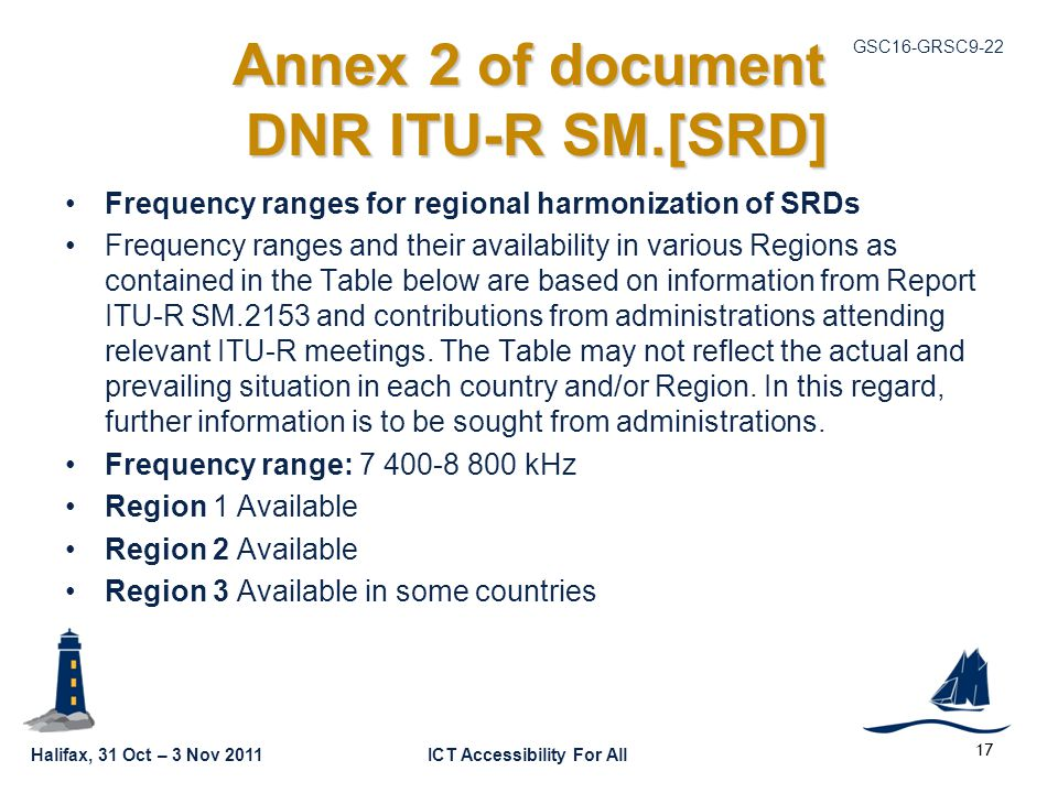 Halifax, 31 Oct – 3 Nov 2011ICT Accessibility For All GSC16-GRSC9-22 Annex 2 of document DNR ITU-R SM.[SRD] Frequency ranges for regional harmonization of SRDs Frequency ranges and their availability in various Regions as contained in the Table below are based on information from Report ITU ‑ R SM.2153 and contributions from administrations attending relevant ITU ‑ R meetings.