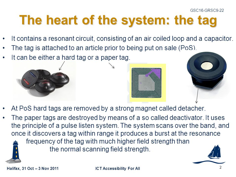 Halifax, 31 Oct – 3 Nov 2011ICT Accessibility For All GSC16-GRSC9-22 2 The heart of the system: the tag It contains a resonant circuit, consisting of an air coiled loop and a capacitor.