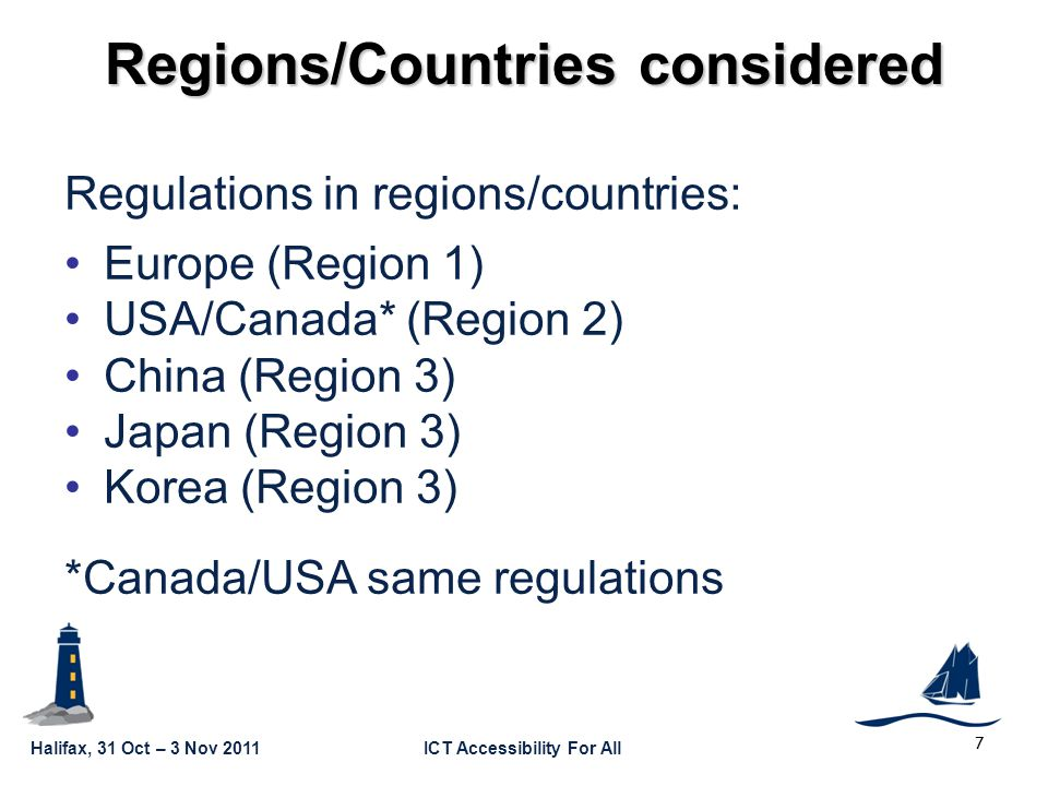 Halifax, 31 Oct – 3 Nov 2011ICT Accessibility For All GSC16-GRSC9-22 7 Regions/Countries considered Regulations in regions/countries: Europe (Region 1) USA/Canada* (Region 2) China (Region 3) Japan (Region 3) Korea (Region 3) *Canada/USA same regulations