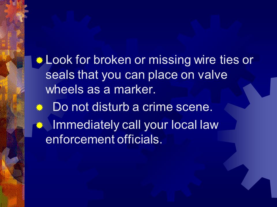  Look for broken or missing wire ties or seals that you can place on valve wheels as a marker.