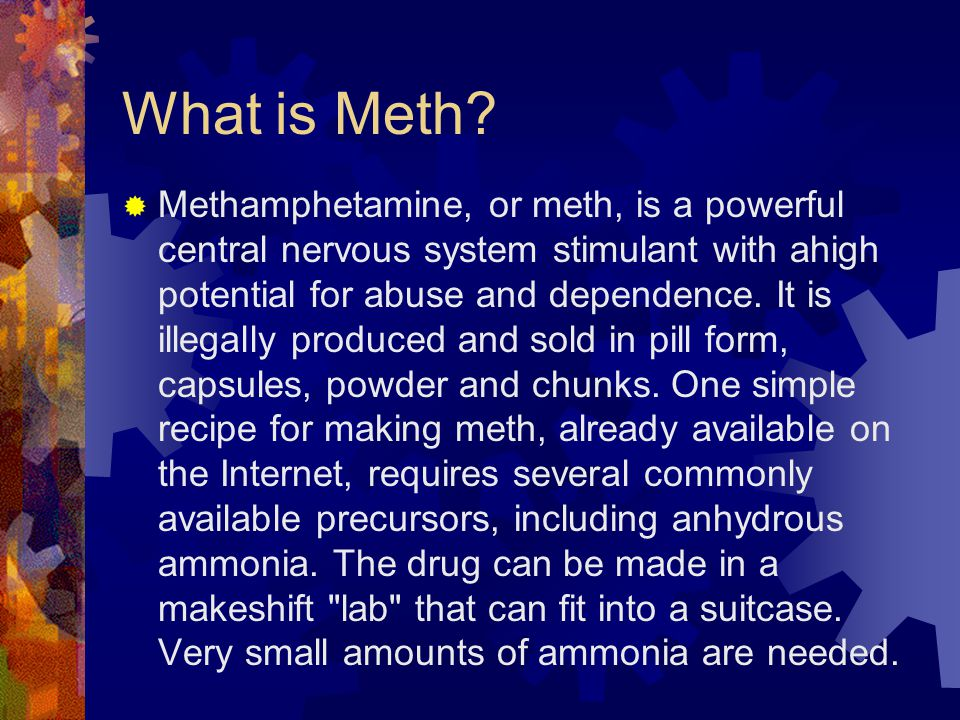What is Meth?  Methamphetamine, or meth, is a powerful central nervous system stimulant with ahigh potential for abuse and dependence. It is illegall