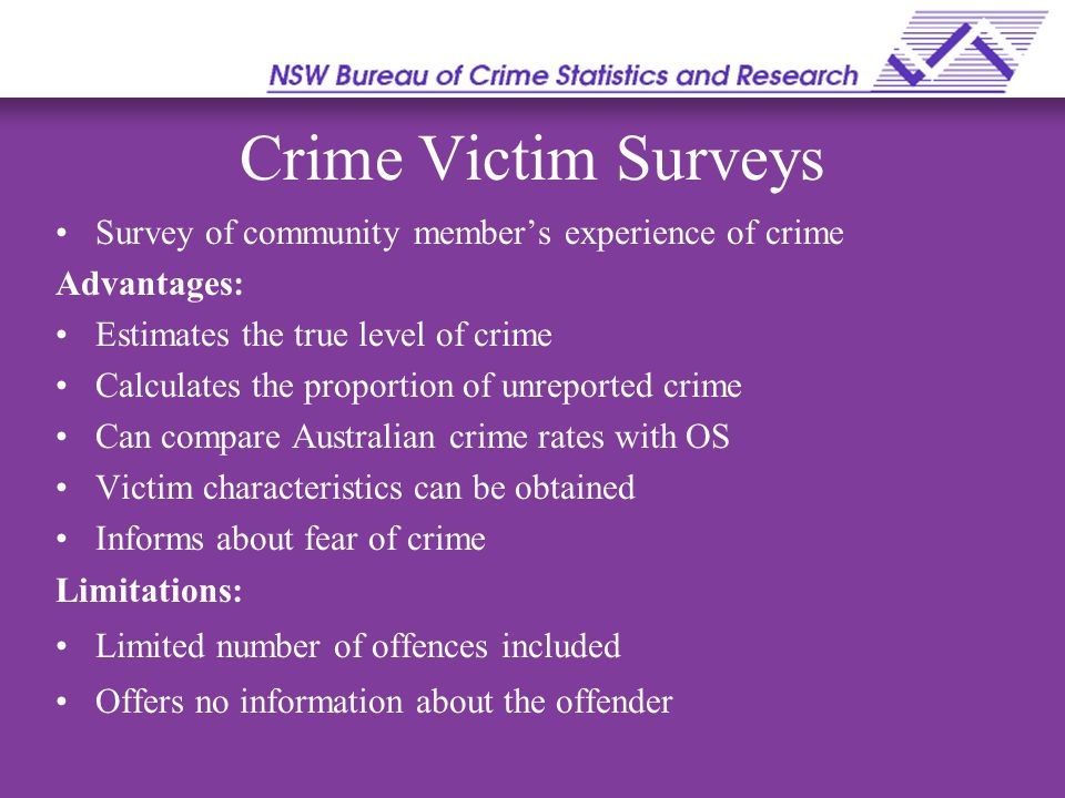 Crime Victim Surveys Survey of community member's experience of crime Advantages: Estimates the true level of crime Calculates the proportion of unreported crime Can compare Australian crime rates with OS Victim characteristics can be obtained Informs about fear of crime Limitations: Limited number of offences included Offers no information about the offender