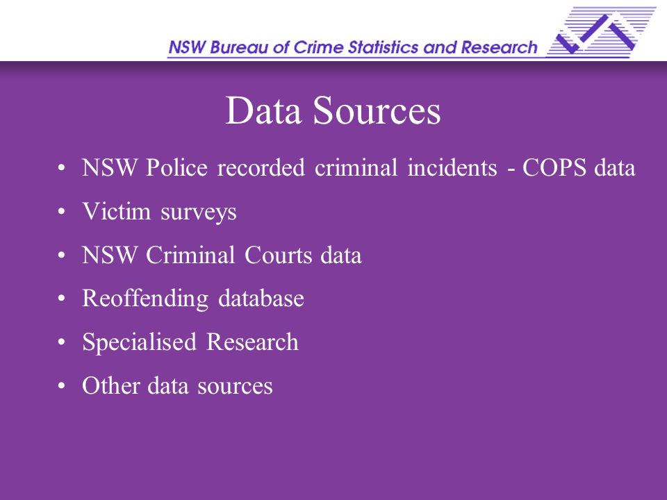 Recorded Crime Statistics These represent criminal incidents reported to and recorded by the NSW Police Advantages: can collect information on a wide range of offences can compare crime rates across areas can compare crime rates over time Limitations : Omits offences which are not reported Certain offences only show levels of Police activity eg.