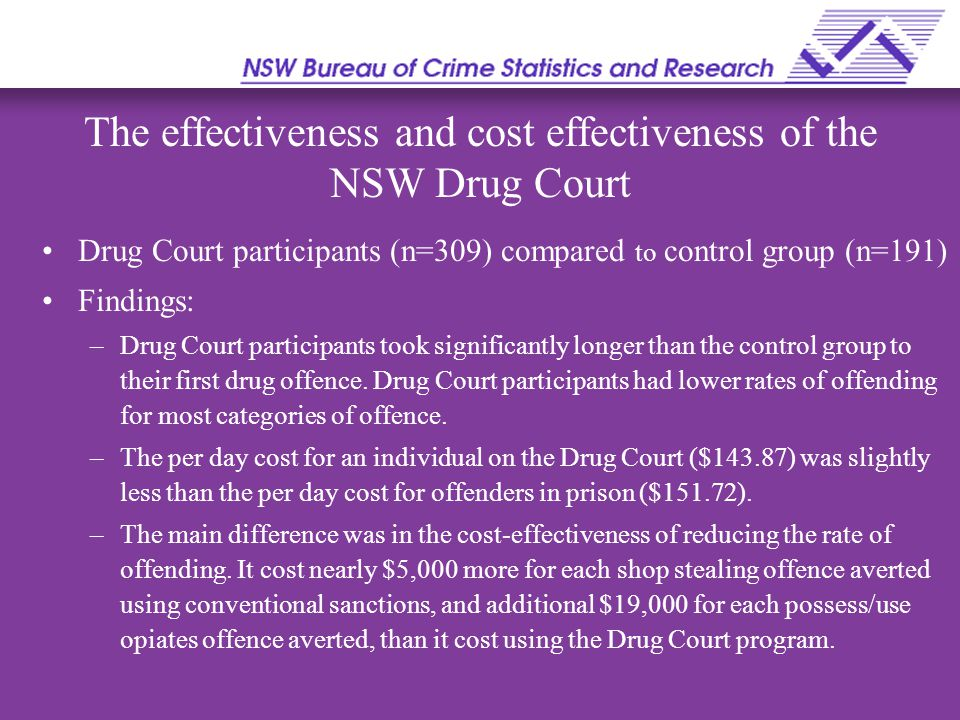 The effectiveness and cost effectiveness of the NSW Drug Court Drug Court participants (n=309) compared to control group (n=191) Findings: –Drug Court participants took significantly longer than the control group to their first drug offence.