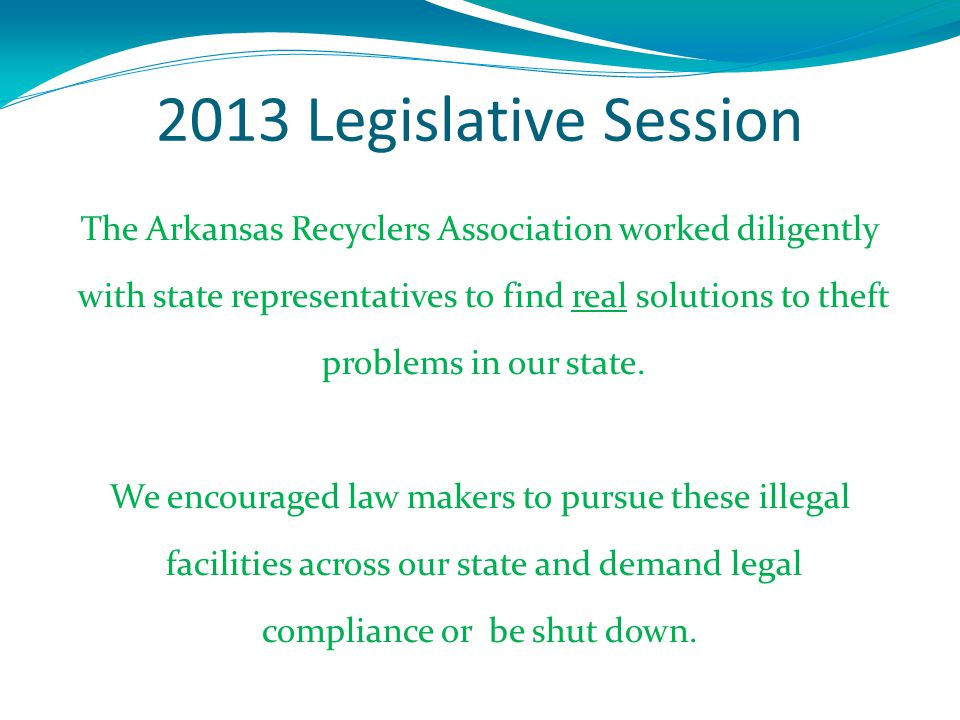 2013 Legislative Session The Arkansas Recyclers Association worked diligently with state representatives to find real solutions to theft problems in our state.
