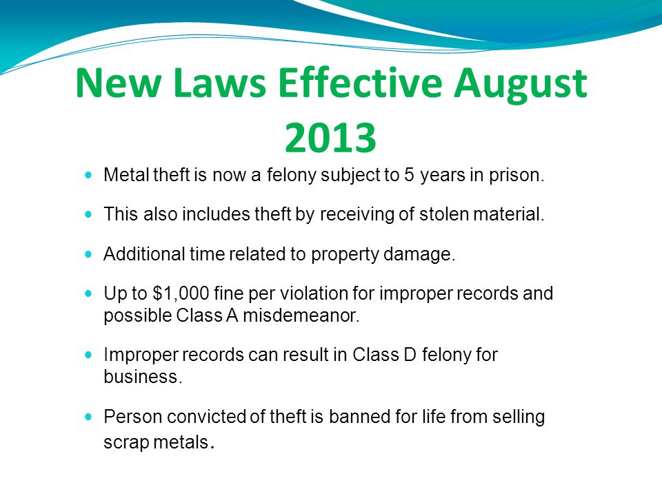 New Laws Effective August 2013 Metal theft is now a felony subject to 5 years in prison.