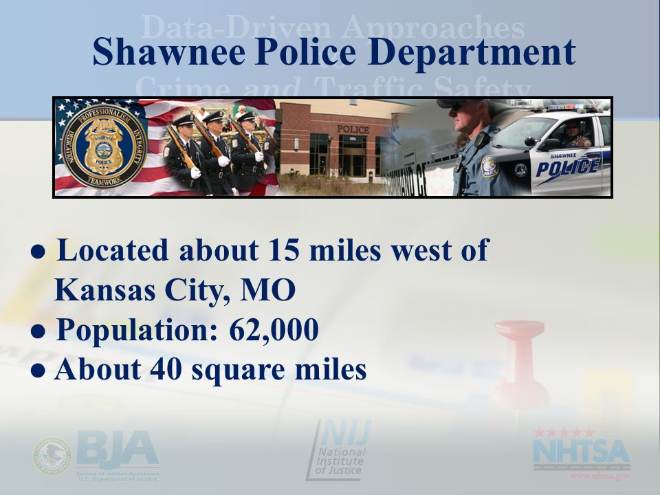 Shawnee Police Department Located about 15 miles west of Kansas City, MO Population: 62,000 About 40 square miles