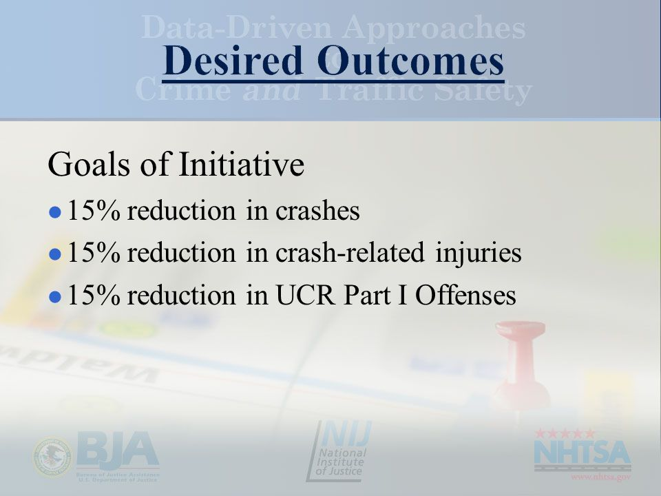Goals of Initiative 15% reduction in crashes 15% reduction in crash-related injuries 15% reduction in UCR Part I Offenses