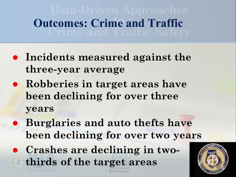 Outcomes: Crime and Traffic Incidents measured against the three-year average Robberies in target areas have been declining for over three years Burglaries and auto thefts have been declining for over two years Crashes are declining in two- thirds of the target areas