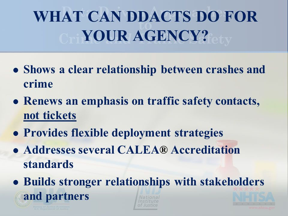Shows a clear relationship between crashes and crime Renews an emphasis on traffic safety contacts, not tickets Provides flexible deployment strategies Addresses several CALEA ® Accreditation standards Builds stronger relationships with stakeholders and partners WHAT CAN DDACTS DO FOR YOUR AGENCY