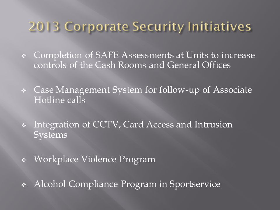  Completion of SAFE Assessments at Units to increase controls of the Cash Rooms and General Offices  Case Management System for follow-up of Associate Hotline calls  Integration of CCTV, Card Access and Intrusion Systems  Workplace Violence Program  Alcohol Compliance Program in Sportservice