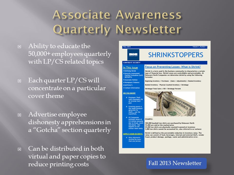  Ability to educate the 50,000+ employees quarterly with LP/CS related topics  Each quarter LP/CS will concentrate on a particular cover theme  Advertise employee dishonesty apprehensions in a Gotcha section quarterly  Can be distributed in both virtual and paper copies to reduce printing costs Fall 2013 Newsletter