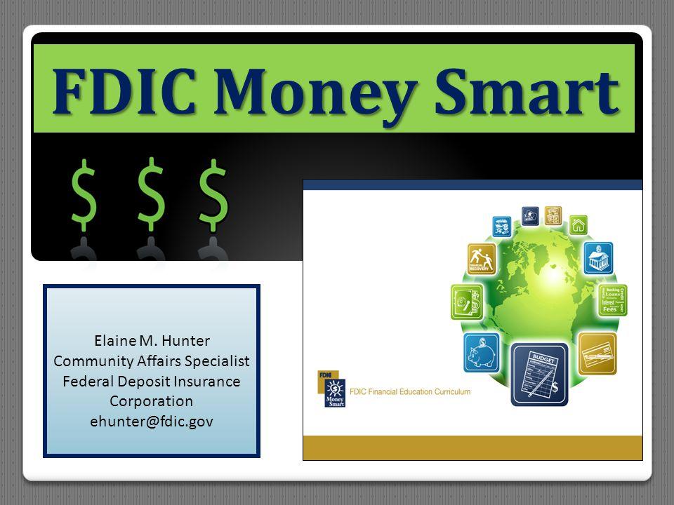 FDIC Money Smart Elaine M. Hunter Community Affairs Specialist Federal Deposit Insurance Corporation ehunter@fdic.gov