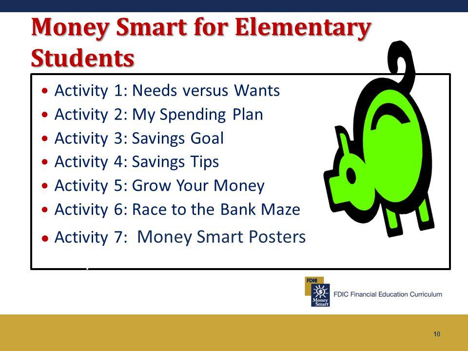 10 Money Smart for Elementary Students Activity 1: Needs versus Wants Activity 2: My Spending Plan Activity 3: Savings Goal Activity 4: Savings Tips A